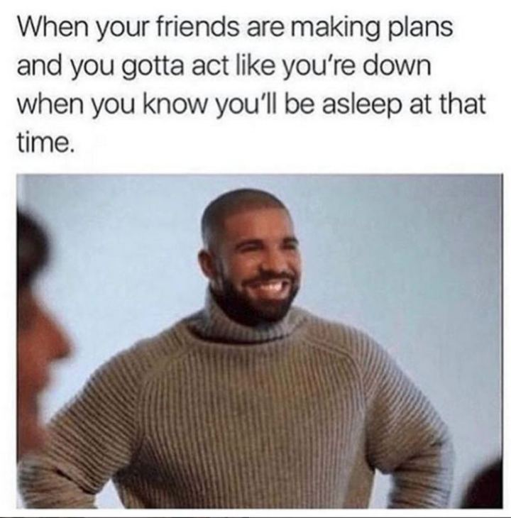 "75 Introvert Memes - ""When your friends are making plans and you gotta act like you're down when you know you'll be asleep at that time."""