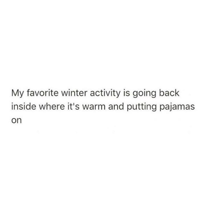 "75 Introvert Memes - ""My favorite winter activity is going back inside where it's warm and putting pajamas on."""