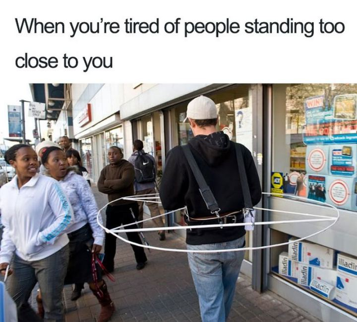 "75 Introvert Memes - ""When you're tired of people standing too close to you."""