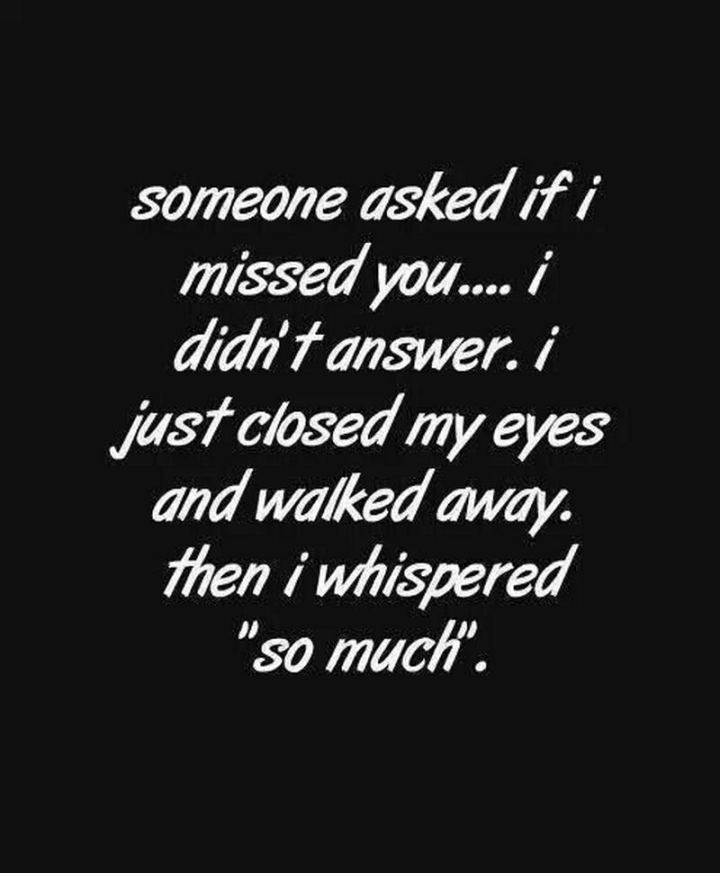 "45 I Miss You Quotes - ""Someone asked me if I missed you. I didn't answer. I just closed my eyes and walked away and whispered 'so much'."" - Unknown"