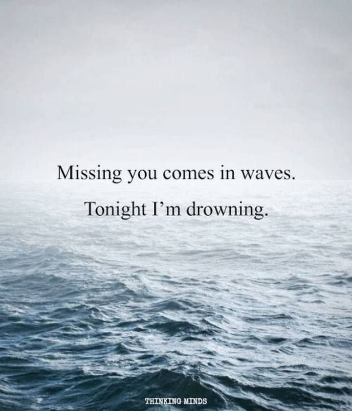 "45 I Miss You Quotes - ""Missing you is something that comes in waves. And tonight I am just drowning."" - Unknown"