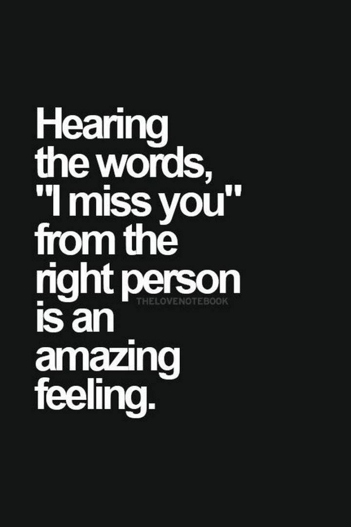 "45 I Miss You Quotes - ""Hearing the words, ""I miss you"" from the right person is an amazing feeling."" - Unknown"