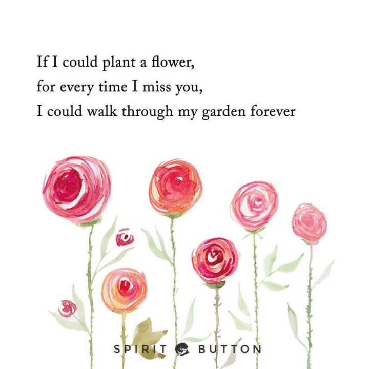 "45 I Miss You Quotes - ""If I could plant a flower for every time I miss you, I could walk through my garden forever."" - Unknown"