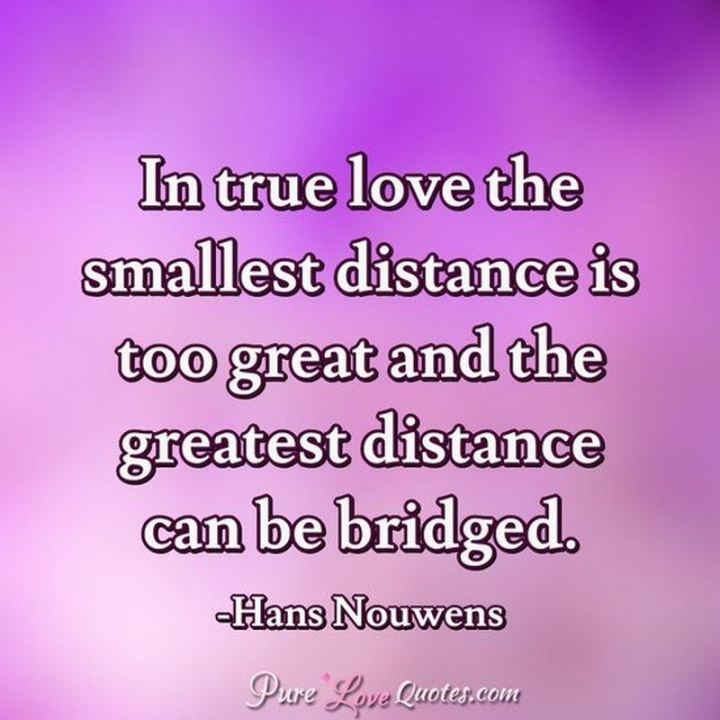 "45 I Miss You Quotes - ""In true love, the smallest distance is too great, and the greatest distance can be bridged."" - Hans Nouwens"