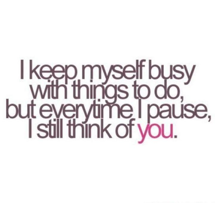 "45 I Miss You Quotes - ""I keep myself busy with the things I do but every time I pause, I still think of you."" - Unknown"
