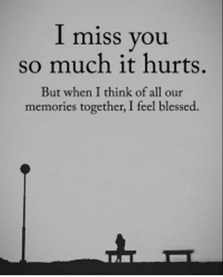 "45 I Miss You Quotes - ""I miss you so much that it hurts. But when I think of all our memories together, I feel blessed."" - Unknown"