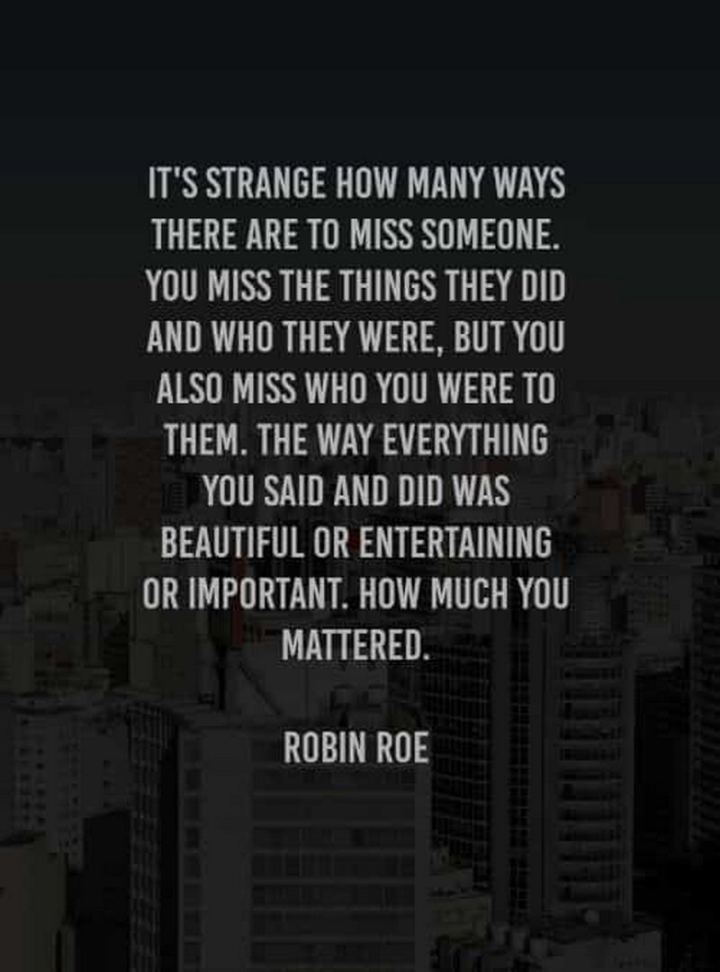 "45 I Miss You Quotes - ""It's strange how many ways there are to miss someone. You miss the things they did and who they were, but you also miss who you were to them. The way everything you said and did was beautiful or entertaining or important. How much you mattered."" - Robin Roe"