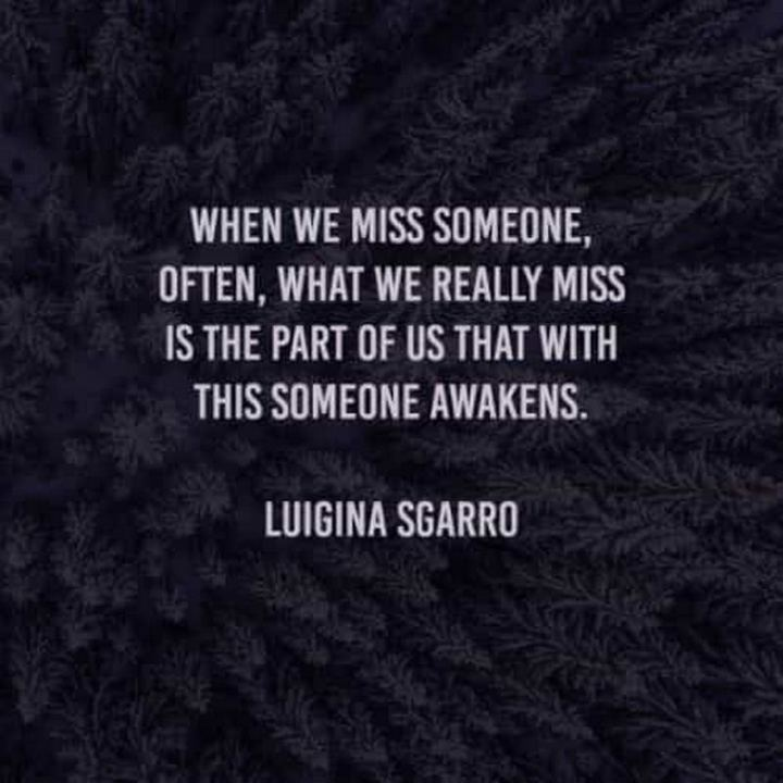 "45 I Miss You Quotes - ""When we miss someone, often, what we really miss is the part of us that with this someone awakens."" -  Luigina Sgarro"