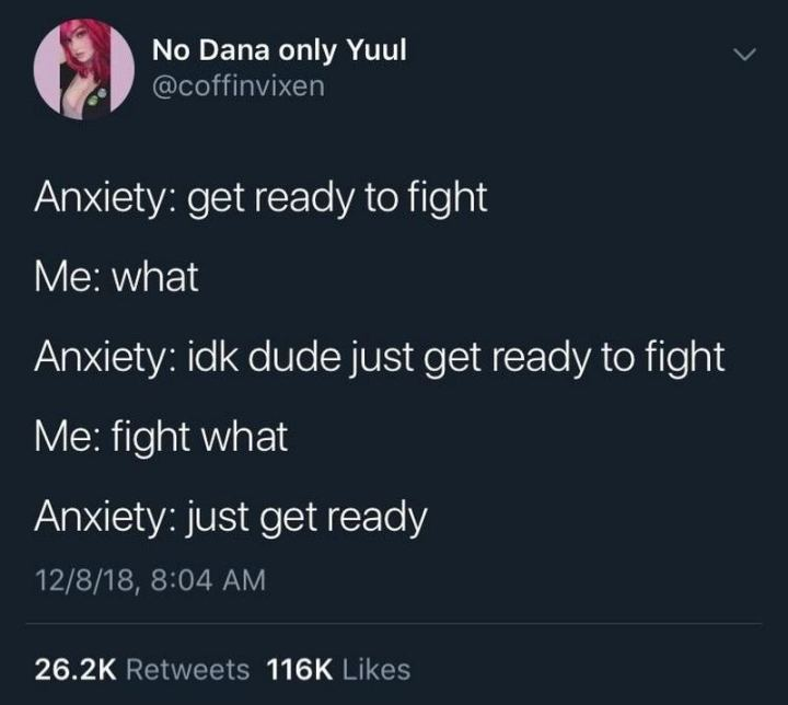 "53 Sad Memes - ""Anxiety: Get ready to fight. Me: What. Anxiety: I don't know dude just get ready to fight. Me: Fight what. Anxiety.: Just get ready."""
