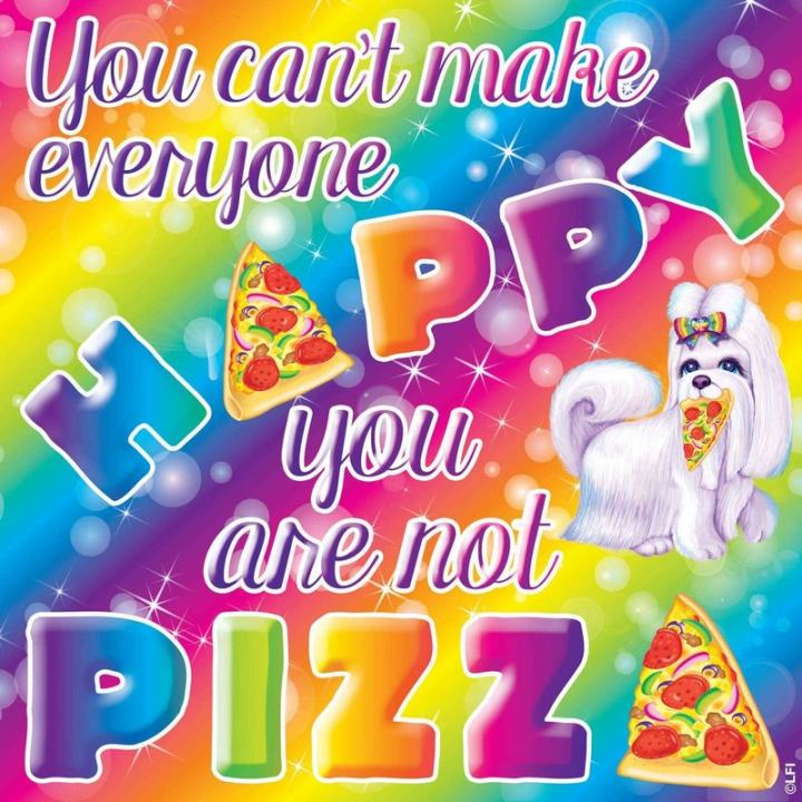 "53 Sad Memes - ""You can't make everyone happy. You are not pizza."""