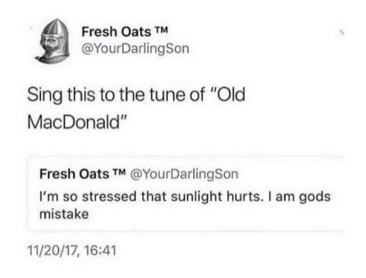 "53 Sad Memes - ""Sing this to the tune of 'Old MacDonald': I'm so stressed that sunlight hurts. I am God's mistake."""