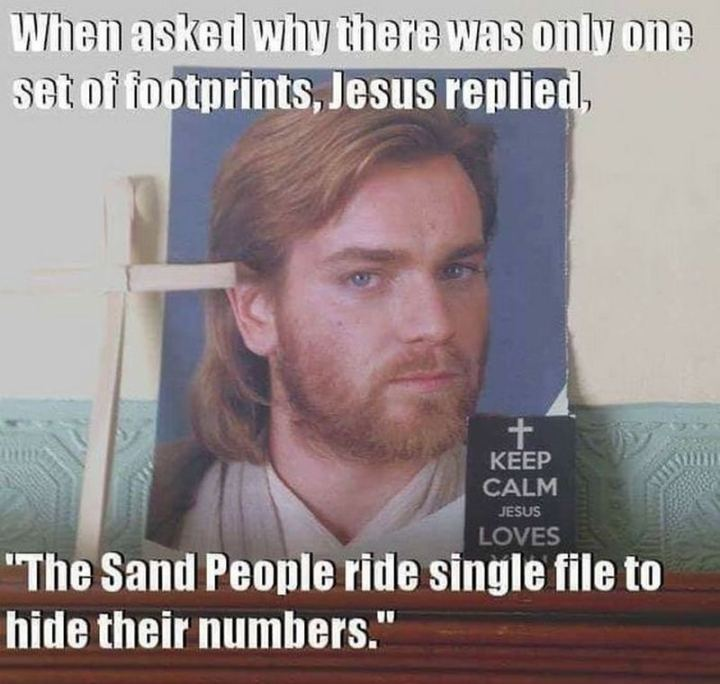 """61 Star Wars Memes - """"When asked why there was only one set of footprints, Jesus replied, 'The Sand People ride single file to hide their numbers'."""""""