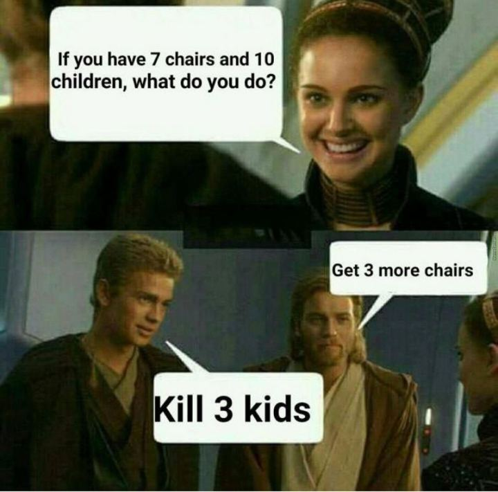 """61 Star Wars Memes - """"If you have 7 chairs and 10 children, what do you do? Get 3 more chairs. Kill 3 kids."""""""