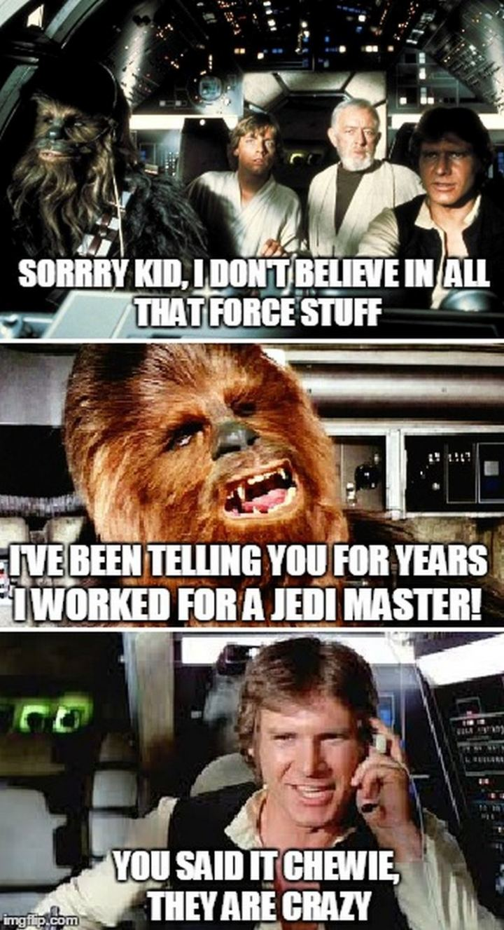 """61 Star Wars Memes - """"Sorry kid, I don't believe in all that force stuff. I've been telling you for years I worked for a Jedi Master! You said it Chewie, they are crazy."""""""