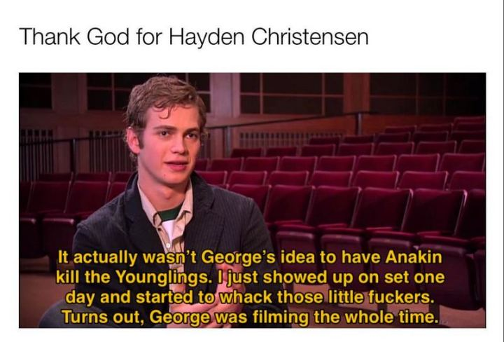 """61 Star Wars Memes - """"Thank God for Hayden Christensen: It actually wasn't George's idea to have Anakin kill the younglings. I just showed up on set one day and started to whack those little [censored]. Turns out, George was filming the whole time."""""""
