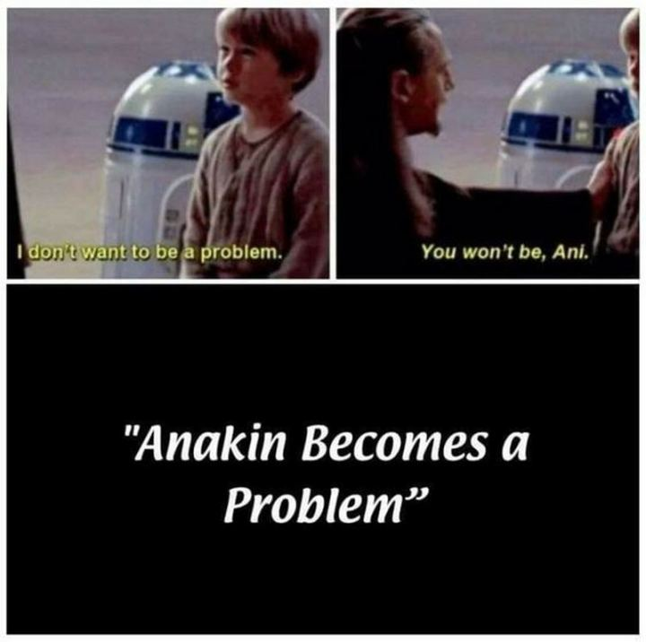 """61 Star Wars Memes - """"I don't want to be a problem. You won't be, Ani. Anakin becomes a problem."""""""