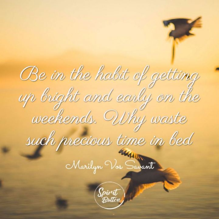 "47 Sunday Quotes - ""Be in the habit of getting up bright and early on the weekends. Why waste such precious time in bed?"" - Marilyn vos Savant"