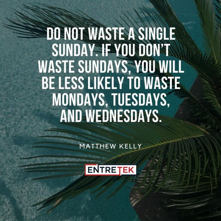 "47 Sunday Quotes - ""Do not waste a single Sunday. If you don't waste Sundays, you will be less likely to waste Mondays, Tuesdays, and Wednesdays."" - Matthew Kelly"
