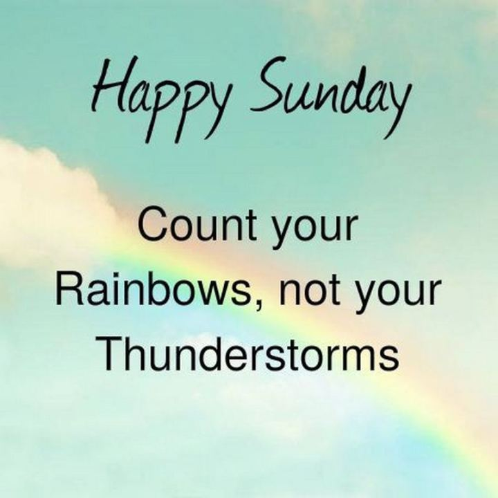 "47 Sunday Quotes - ""Happy Sunday. Count your rainbows, not your thunderstorms."" - Unknown"