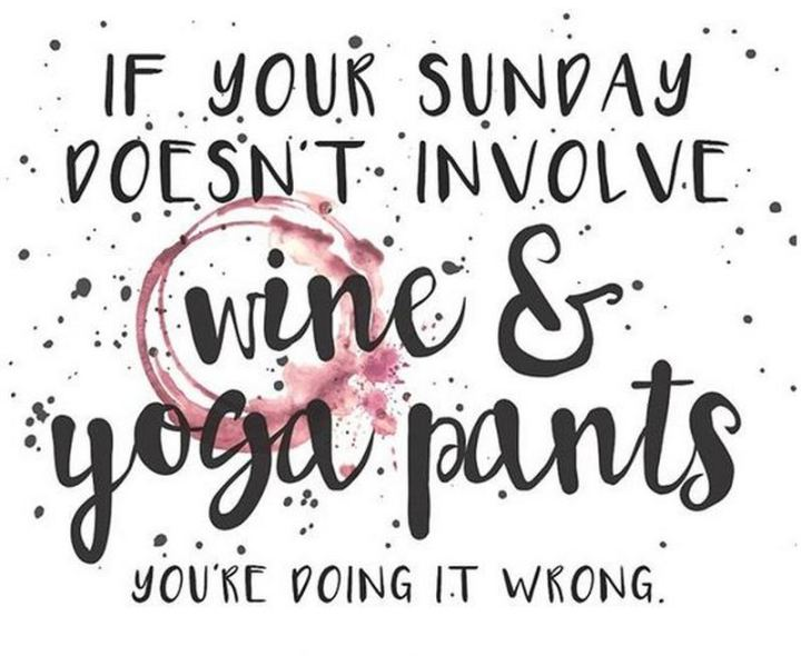 "47 Sunday Quotes - ""If your Sunday doesn't involve wine & yoga pants you're doing it wrong."" - Unknown"