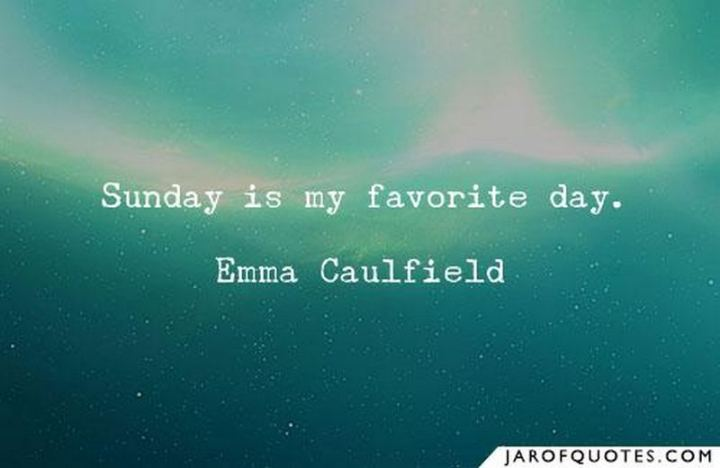 "47 Sunday Quotes - ""Sunday is my favorite day."" - Emma Caulfield"