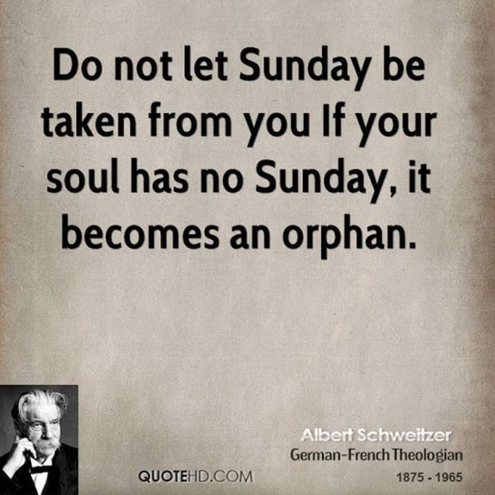 "47 Sunday Quotes - ""Do not let Sunday be taken from you. If your soul has no Sunday, it becomes an orphan."" - Albert Schweitzer"