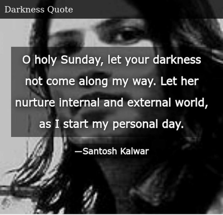 "47 Sunday Quotes - ""O holy Sunday, let your darkness not come along my way. Let her nurture the internal and external world, as I start my personal day."" - Santosh Kalwar"