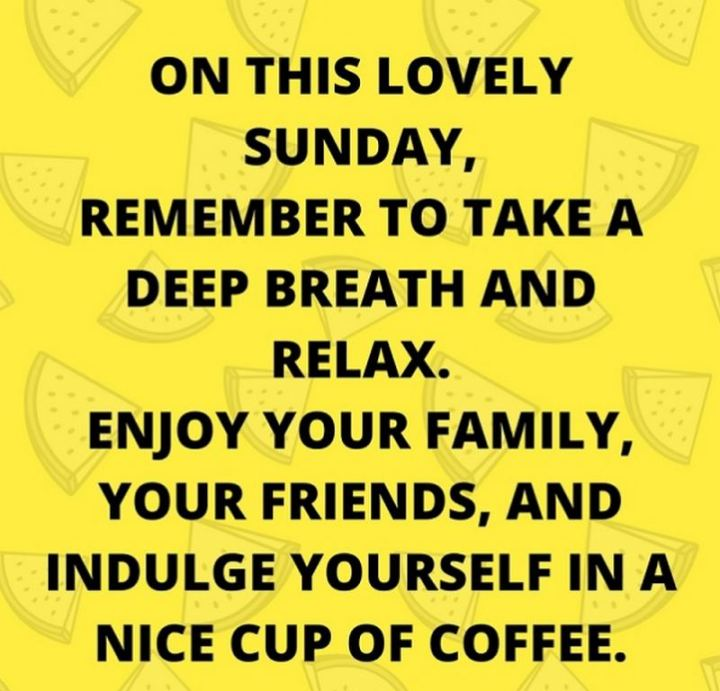 "47 Sunday Quotes - ""On this lovely Sunday, remember to take a deep breath and relax. Enjoy your family, your friends, and indulge yourself in a nice cup of coffee."" - Unknown"