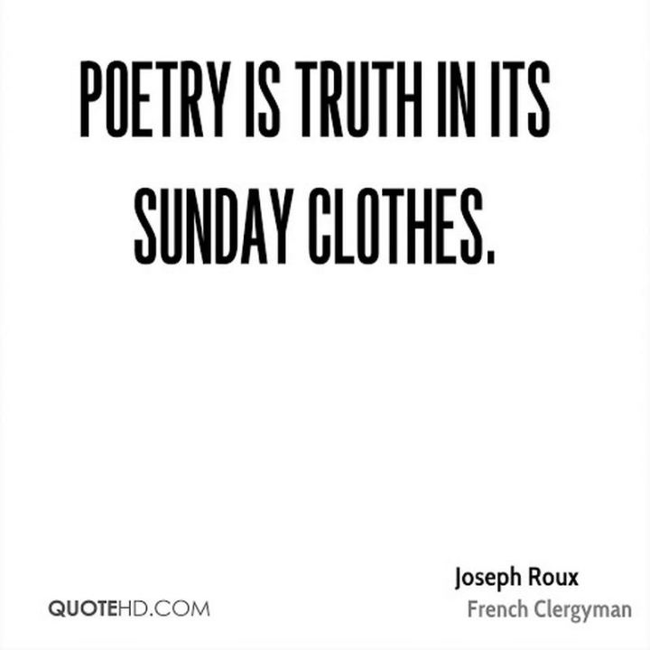 "47 Sunday Quotes - ""Poetry is truth in its Sunday clothes."" - Philibert Joseph Roux"