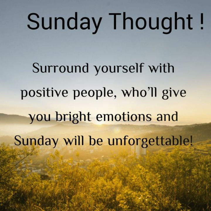 "47 Sunday Quotes - ""Sunday Thought! Surround yourself with positive people, who'll give you bright emotions, and Sunday will be unforgettable! - Unknown"