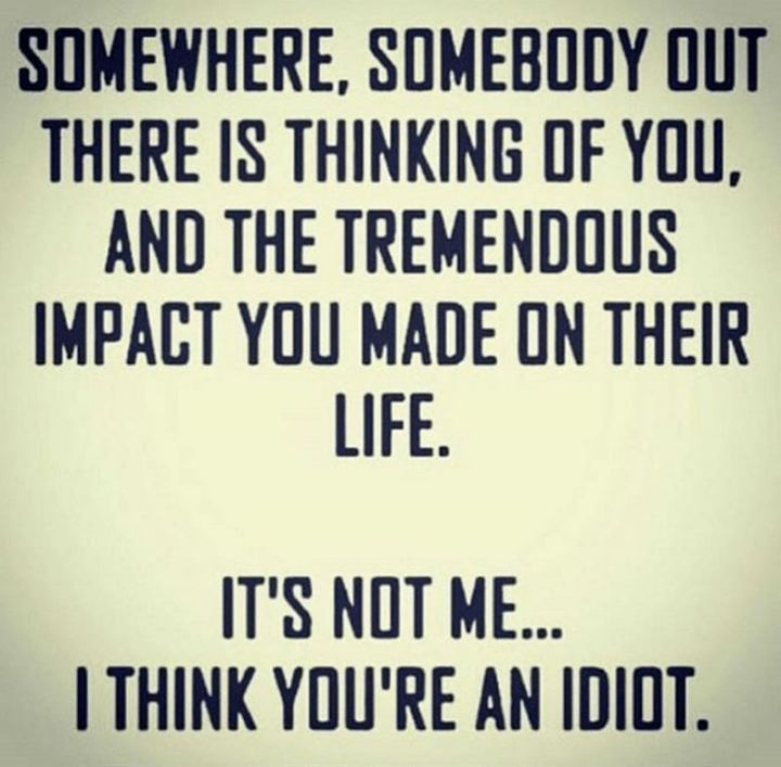 "77 ""Thinking of You"" Memes - ""Somewhere, somebody out there is thinking of you, and the tremendous impact you made on their life. It's not me...I think you're an idiot."""