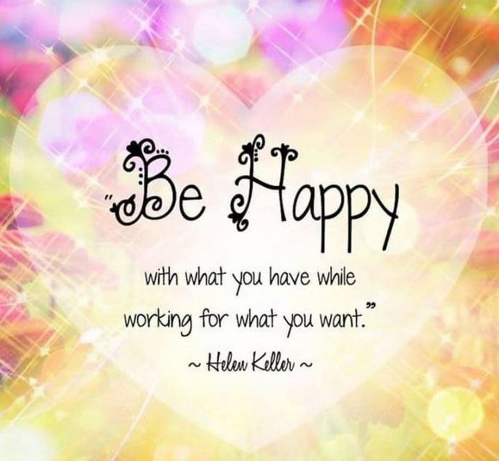 """51 Thursday Quotes - """"Be happy with what you have while working for what you want."""" - Helen Keller"""