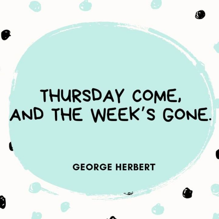 """51 Thursday Quotes - """"Thursday comes and the week's gone."""" - George Herbert"""
