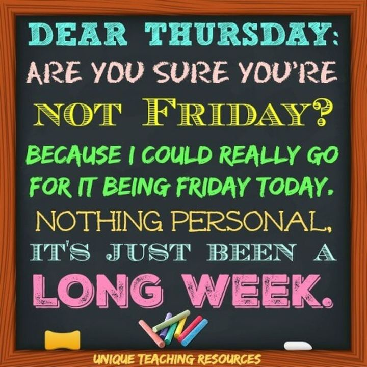 """51 Thursday Quotes - """"Dear Thursday are you sure you're not Friday? Because I could really go for it being Friday today! Nothing personal, it's just been a long week."""" - Unknown"""