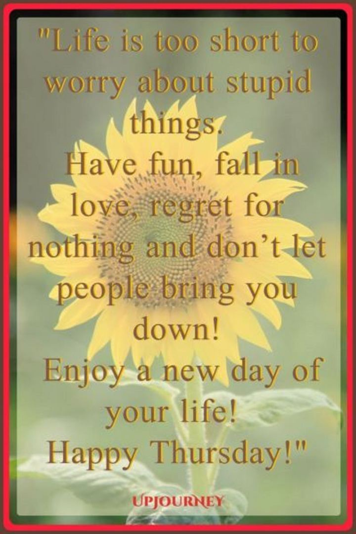 """51 Thursday Quotes - """"Life is too short to worry about stupid things. Have fun, fall in love, regret nothing and don't let people bring you down! Enjoy a new day of your life! Happy Thursday!"""" - Unknown"""