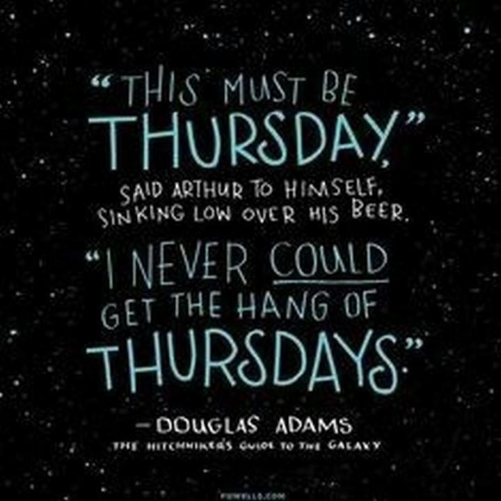 """51 Thursday Quotes - """"This must be Thursday. I could never get the hang of Thursdays."""" Douglas Adams"""