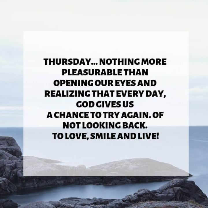 """51 Thursday Quotes - """"Thursday...Nothing more pleasurable than opening our eyes and realizing that every day, God gives us a chance to try again. Of not looking back. To love, smile and live!"""" - Unknown"""