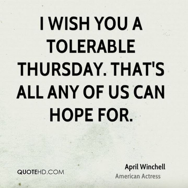 """51 Thursday Quotes -  """"I wish you a tolerable Thursday. That's all any of us can hope for."""" - April Winchell"""