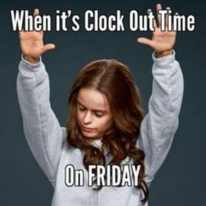 "55 ""Almost Friday"" Memes - ""When it's clock out time on Friday."""