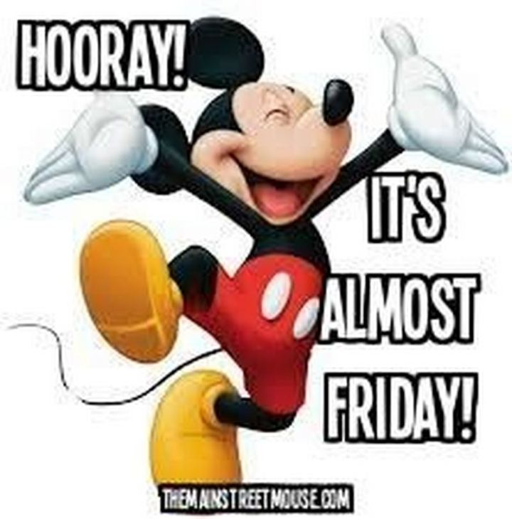 "55 ""Almost Friday"" Memes - ""Hooray! It's almost Friday!"""