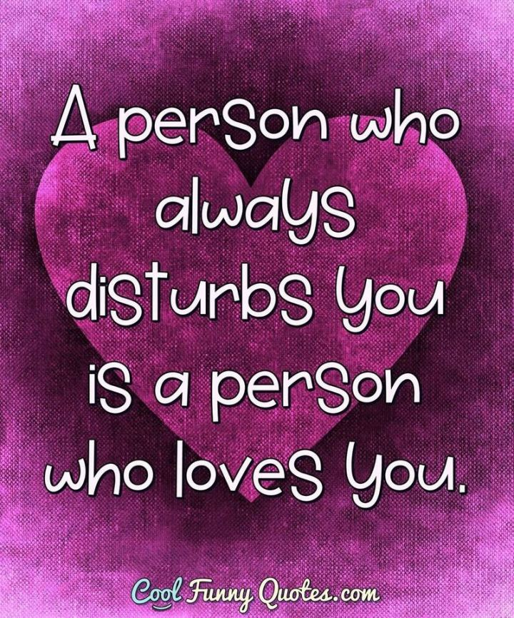 """53 Funny Love Quotes - """"A person who always disturbs you is a person who loves you."""" - Anonymous"""