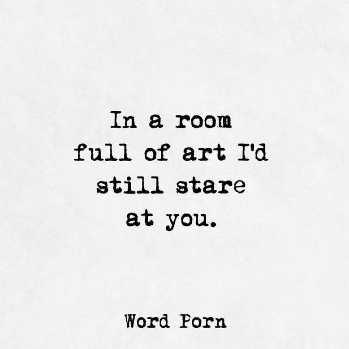 """53 Funny Love Quotes - """"In a room full of art, I'd still stare at you."""" - Anonymous"""