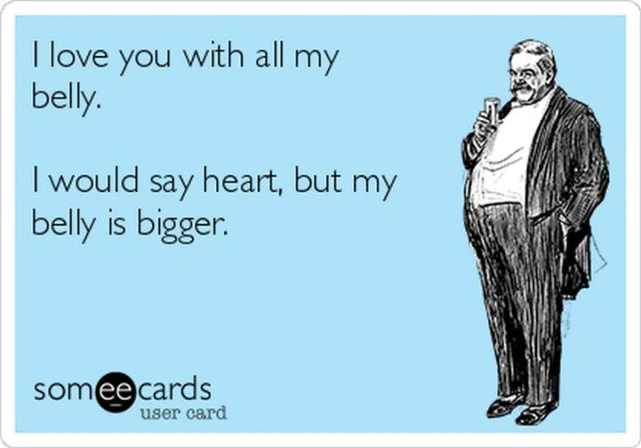 """53 Funny Love Quotes - """"I love you with all my belly. I would say heart, but my belly is bigger."""" - Anonymous"""