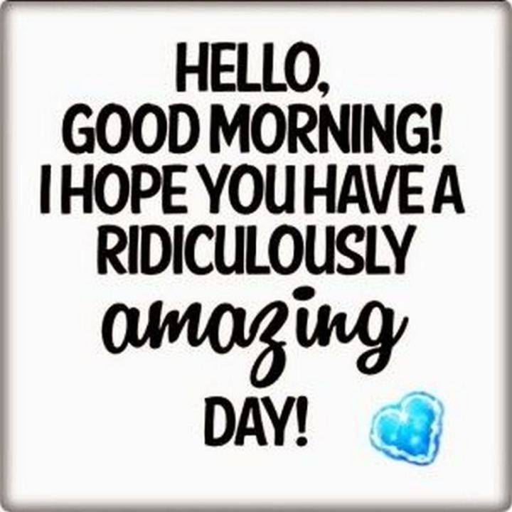 "101 ""Have a Great Day"" Memes - ""Hello, good morning! I hope you have a ridiculously amazing day!"""