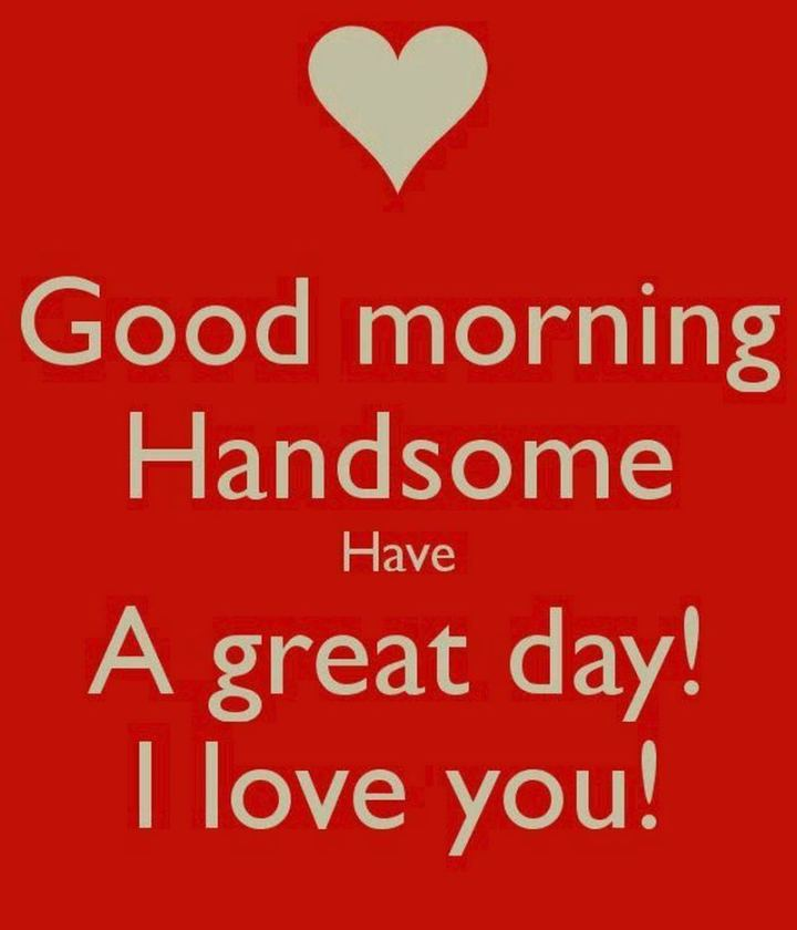 "101 ""Have a Great Day"" Memes - ""Good morning handsome. Have a great day! I love you!"