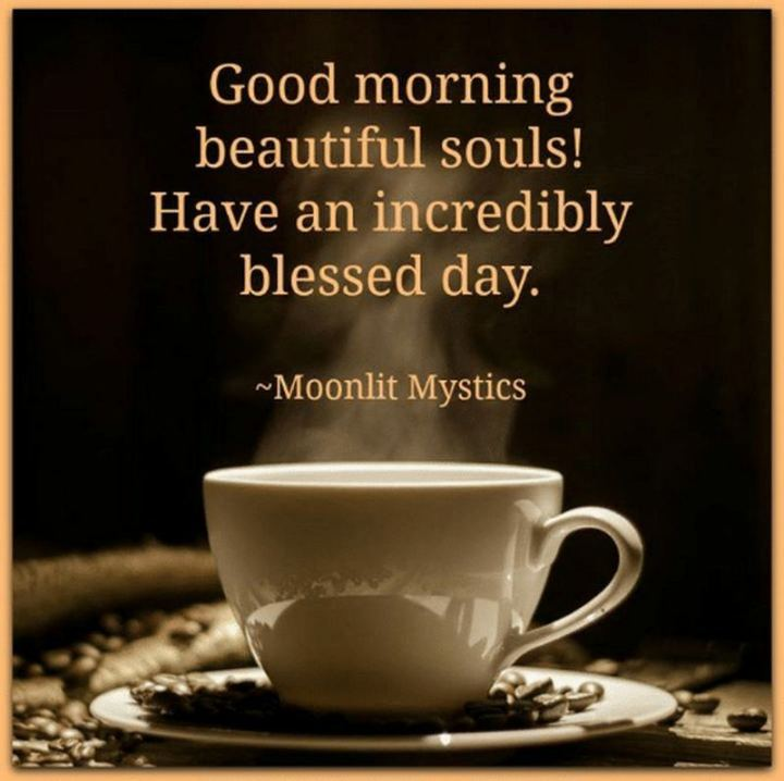 "101 ""Have a Great Day"" Memes - ""Good morning beautiful souls! Have an incredibly blessed day."""