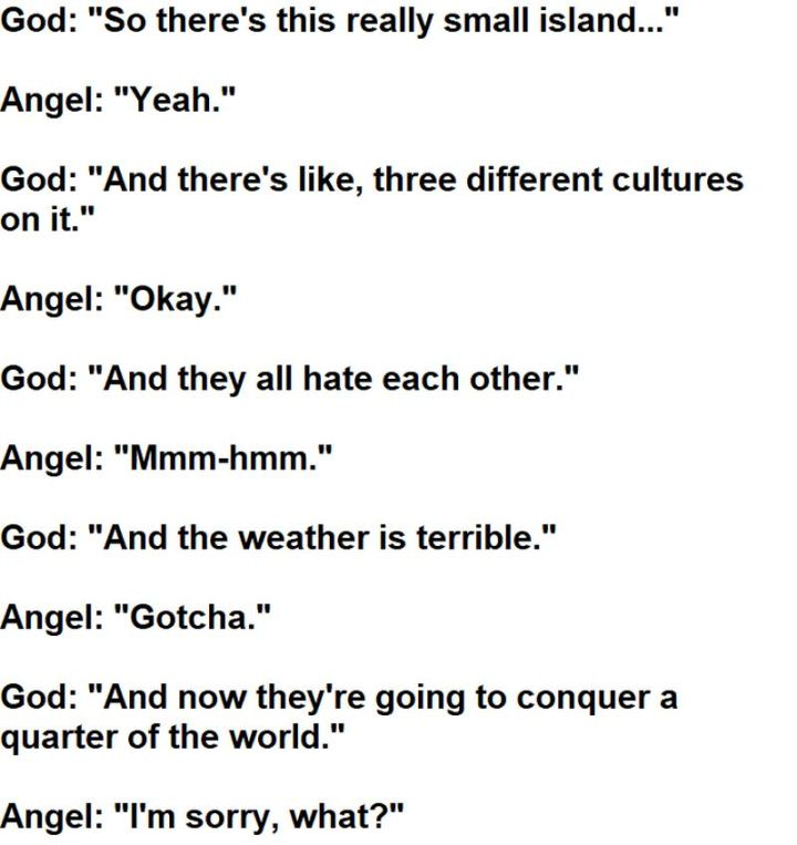 "55 Funny History Memes - ""God: So there's this really small island... Angel: Yeah. God: And there's like, three different cultures on it. Angel: Okay. God: And they all hate each other. Angel: Mmm-hmm. God: And the weather is terrible. Angel: Gotcha. God: And now they're going to conquer a quarter of the world. Angel: I'm sorry. What?"""