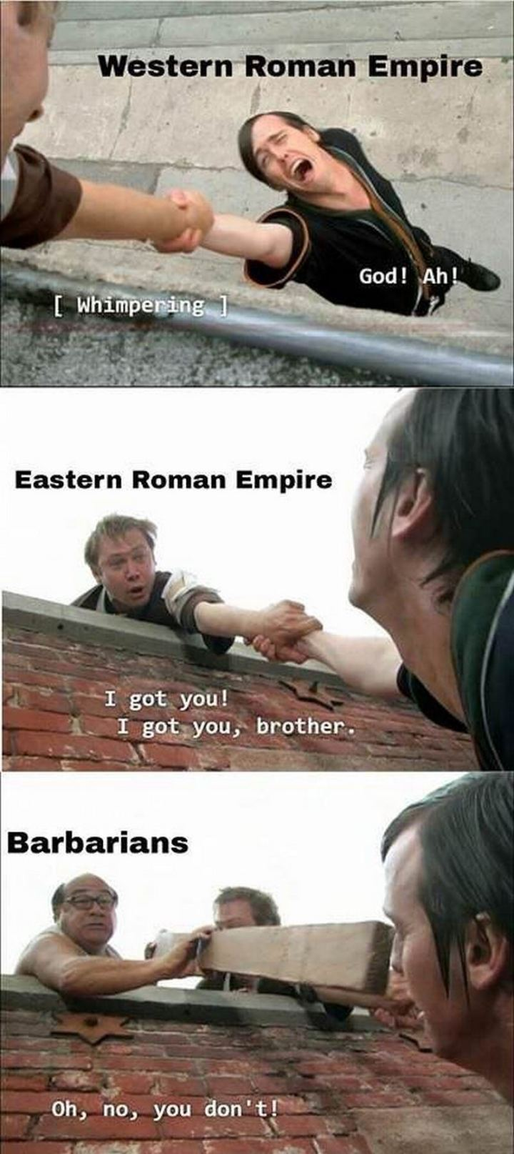 "55 Funny History Memes - ""Western Roman Empire: [whimpering] God! Ah! Eastern Roman Empire: I got you! I got you, brother. Barbarians: Oh, no, you don't!"""