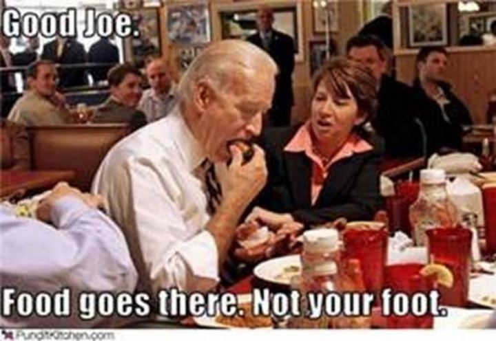 "51 Joe Biden Memes - ""Good Joe. The food goes there. Not your foot."""