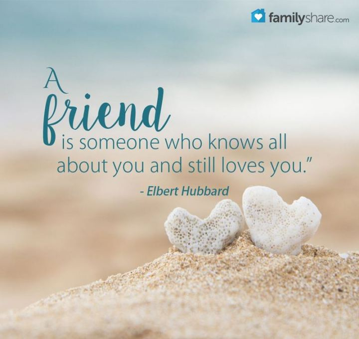 "51 Famous Quotes - ""A friend is someone who knows all about you and still loves you."" - Elbert Hubbard"